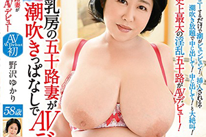 巨大124センチ乳房の五十路妻が潮吹きっぱなしでAVデビュー 野沢ゆかり